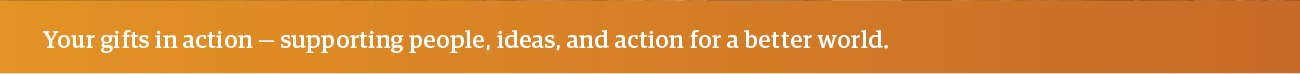 Your gifts in action -- supporting people, ideas, and action for a better world